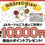 JAカードのご入会とご利用で、最大10,000円相当のポイントがもらえる!【JAカード】